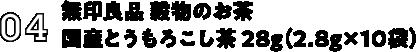 04:無印良品 穀物のお茶 国産とうもろこし茶 28g (2.8g*10袋)